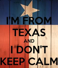 I'M FROM TEXAS AND I DON'T KEEP CALM