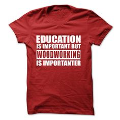 Woodworking shirts for woodworkers from a woodworker -WOODWORKING is importanter