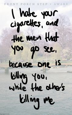 I hate your ciggaretts and the men that you go see because one is killing you while the other's killing me.