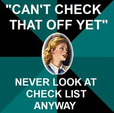 "I wonder what the other people see when your just standing there checking things off the list... like: ""what the heck is that girl doing?! is she all right?"" Nancy: ""I've done that! Can't check that off yet!"" People: ""Seriously should we call a doctor or something?"""