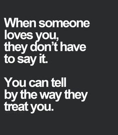 "They don't have to say it, you know by how they treat you. If they ignore you and act like you don't exist then a message or email with the words ""I love you"" mean nothing, because they don't show it. Great Quotes, Quotes To Live By, Inspirational Quotes, Sexy Love Quotes, Quotes Quotes, Adorable Love Quotes, Quotes About Love For Him, Short Love Quotes For Him, Quotes 2016"
