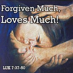 """Luke 7:44,47,48,50  Then turning toward the woman, He said to Simon, """"Do you see this woman? I entered your house; you gave me no water for my feet, but she has bathed my feet with her tears and dried them with her hair...  Therefore, I tell you, her sins, which were many, are forgiven; hence she has shown great love.  But the one to whom little is forgiven, loves little."""" Then He said to her, """"Your sins are forgiven.""""  And He said to the woman, """"Your faith has saved you; go in peace."""""""