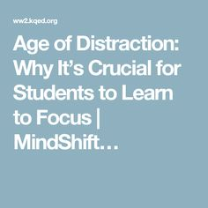 Age of Distraction: Why It's Crucial for Students to Learn to Focus | MindShift…