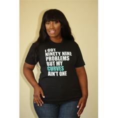 "Plus Size Fashion Find of the Day… ""I Got Ninety Nine Problems But My Curves Ain't One"" Tee From Feminine Funk - http://www.plus-model-mag.com/2014/02/plus-size-fashion-find-of-the-day-i-got-ninety-nine-problems-but-my-curves-aint-one-tee-from-feminine-funk/"