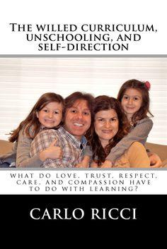 The Willed Curriculum, Unschooling, and Self-Direction: What Do Love, Trust, Respect, Care, and Compassion Have To Do With Learning?: Carlo ...
