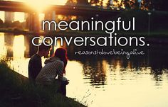 Meaningful Conversations. My life is full of them right now. Its wonderful.
