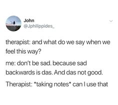 Therapist: and what do we say when we feel this way? me: don't be sad. because sad backwards is das. Therapist: *taking notes* can I use that - iFunny :) Funny Shit, Really Funny Memes, Stupid Funny Memes, Haha Funny, Funny Posts, Hilarious, Funny Stuff, Random Stuff, Funny Things