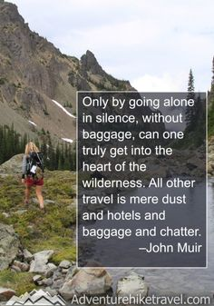 """John Muir Quotes, Hiking Quotes, Adventure Quotes, Wanderlust Quotes, """"Only by going alone in silence, without baggage, can one truly get into the heart of the wilderness. All other travel is mere dust and hotels and baggage and chatter."""" - John Muir"""
