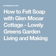 How to Felt Soap with Glen Mooar Cottage - Lovely Greens Garden Living and Making