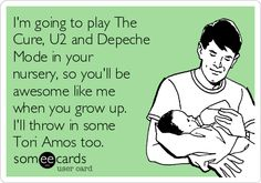 I'm going to play The Cure, U2 and Depeche Mode in your nursery, so you'll be awesome like me when you grow up. I'll throw in some Tori Amos too.