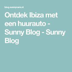 Ontdek Ibiza met een huurauto - Sunny Blog - Sunny Blog Ibiza, Blog, Blogging, Ibiza Town