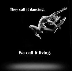 They call it dancing. We call it living. #dance #quote
