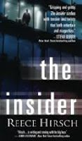 The action in The Insider, the first legal thriller from author (and lawyer) Reece Hirsch, is nonstop.  Hirsch works the fabulous San Francisco setting, racing Will--and the reader--all around the city and its environs, including a mad chase through the feathers and leather of the Gay Pride Parade on Market Street.  There are more deaths, bad guys are discovered in high places, and by novel's end Will Connelly has embarked upon a different sort of life.  An impressive first novel.