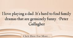 The most popular Peter Gallagher Quotes About Dad - 13023 : I love playing a dad. It's hard to find family dramas that are genuinely funny. Best Dad Quotes, Peter Gallagher, Hard To Find, Dads, My Love, Funny, Fathers, Ha Ha, Hilarious
