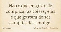 Não é que eu goste de complicar as coisas, elas é que gostam de ser complicadas comigo. — Alice no País das Maravilhas