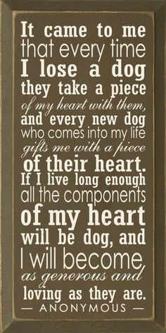 Sawdust City LLC - It came to me that every time I lose a dog they take a piece of my heart..., $30.00 (http://www.sawdustcityllc.com/it-came-to-me-that-every-time-i-lose-a-dog-they-take-a-piece-of-my-heart/)