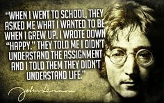 """""""When I went to school, they asked me what I wanted to be when I grew up. I wrote down 'happy'. They told me I didn't understand the assignment, and I told them they didn't understand life."""" —John Lennon"""