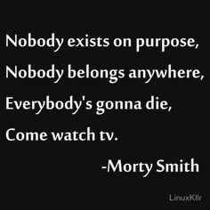 Nobody exists on purpose, Nobody belongs anywhere, Everybody's gonna die, Come…