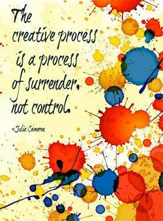 The creative process, is a process of surrender not control...surrender to your inner universe
