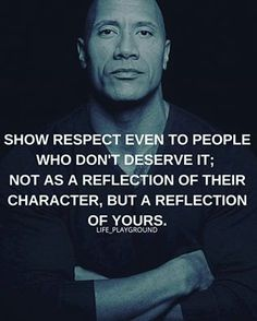 Show respect even to people who don't deserve it; not as a reflection of their character, but a reflection of yours.