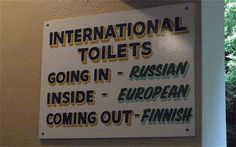 You might have to read this twice to get it ;) International Toilets - Going In: Russian | Inside: European | Coming Out: Finnish.
