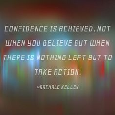 #Confidence is #achieved not when you #believe but when there is nothing left but to take #action.