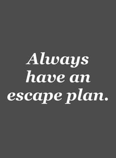 Always have an escape plan. Could not be more true.
