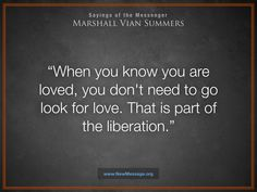When you know you are loved, you don't need to go look for love. That is part of the liberation. - Marshall Vian Summers