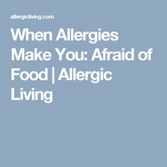 When Allergies Make You: Afraid of Food | Allergic Living