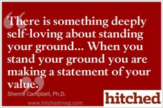 There is something deeply self-loving about standing your ground... it makes a statement of your value.