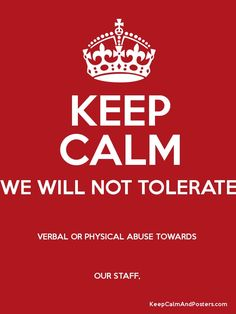 KEEP CALM WE WILL NOT TOLERATE VERBAL OR PHYSICAL ABUSE TOWARDS  OUR STAFF,