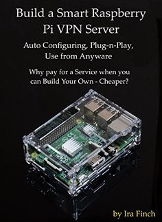 Build a Smart Raspberry Pi VPN Server: Auto Configuring, Plug-n-Play, Use from Anywhere Edition, Rev by [Finch, Ira] Pi Computer, Computer Projects, Computer Technology, Electronics Projects, Computer Science, Electronics Storage, Computer Setup, Computer Programming, Diy Tech