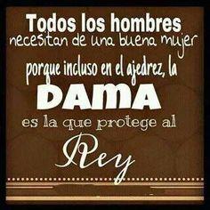 Todos los hombres necesitan de una buena mujer porque incluso en el ajedres la DAMA es la que protege al REY...