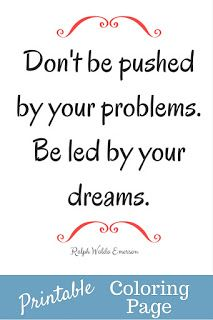 Don't be pushed by your problems. Be led by your dreams. -Ralph Waldo Emerson- Print out the page, grab some colored pencils and a hot beverage. Relax and enjoy.