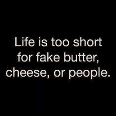 Life is too short for fake butter, cheese or people - Quotes
