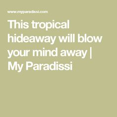 This tropical hideaway will blow your mind away | My Paradissi