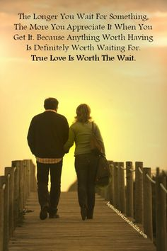 The Longer You Wait For Something, The More You Appreciate It When You Get It. Because Anything Worth Having Is Definitely Worth Waiting For. True Love Is Worth The Wait.