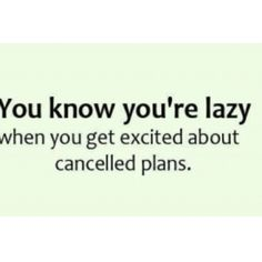 You know you're lazy when you get excited about cancelled plans.