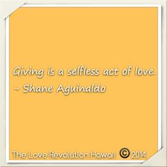 """""""Giving is a selfless act of love.""""  - Shane Aguinaldo"""