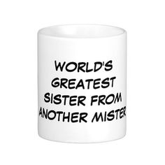 """""""World's Greatest Sister From Another Mister"""" Mug makes a great gift!"""
