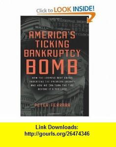 Americas Ticking Bankruptcy Bomb How the Looming Debt Crisis Threatens the American Dream-and How We Can Turn the Tide Before Its Too Late (9780062025777) Peter Ferrara , ISBN-10: 0062025775  , ISBN-13: 978-0062025777 ,  , tutorials , pdf , ebook , torrent , downloads , rapidshare , filesonic , hotfile , megaupload , fileserve