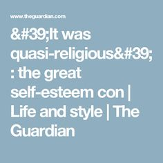 'It was quasi-religious': the great self-esteem con   Life and style   The Guardian