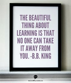 """""""The beautiful thing about learning is that no one can take it away from you."""" - B.B. King"""
