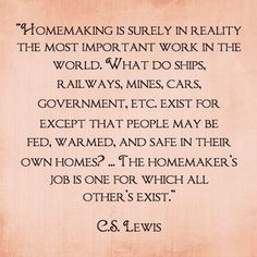 Lewis on homemaking (I think it's a legit quote, anyway. Great Quotes, Quotes To Live By, Inspirational Quotes, Stay At Home Mom Quotes, Clever Quotes, Awesome Quotes, Motivational, Change Quotes, Jack Kerouac