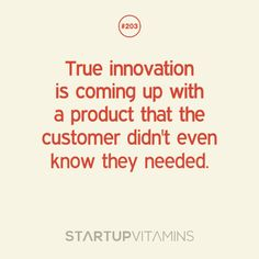 True innovation is coming up with a product that the customer didn't even know they needed.