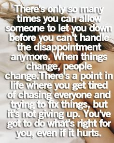 Theres only so many times you can allow someone to let you down before you cant handle the disappointment anymore. When things change, people change. Theres a point in the life where you get tired of chasing everyone and trying to fix things, but itss not giving up. Youve got to do what right for you, even if it hurts.