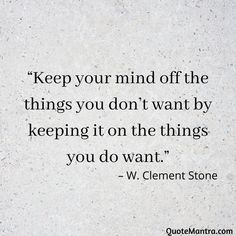 """Keep your mind off the things you don't want by keeping it on the things you do want."" – W. Clement Stone"