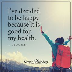 Be happy I've decided to be happy because it is good for my health. — Voltaire