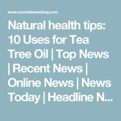 Natural health tips: 10 Uses for Tea Tree Oil | Top News | Recent News | Online News | News Today | Headline News
