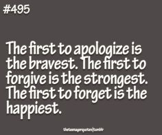 How about I just apologize first and forgive them of their actions despite a plead for forgiveness. Then lastly, forget it ever happened. That makes me brave, strong and happy.